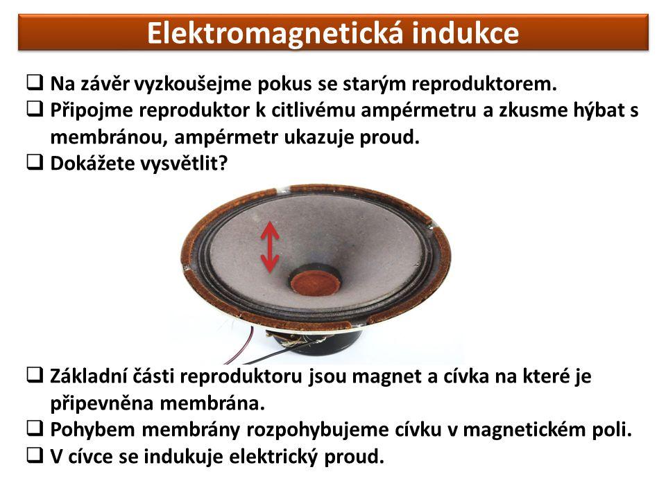 Elektromagnetická indukce  Na závěr vyzkoušejme pokus se starým reproduktorem.  Připojme reproduktor k citlivému ampérmetru a zkusme hýbat s membrán