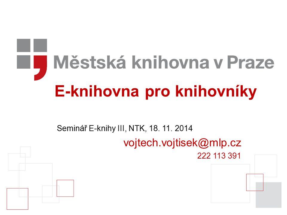 E-knihovna pro knihovníky Seminář E-knihy III, NTK, 18. 11. 2014 vojtech.vojtisek@mlp.cz 222 113 391
