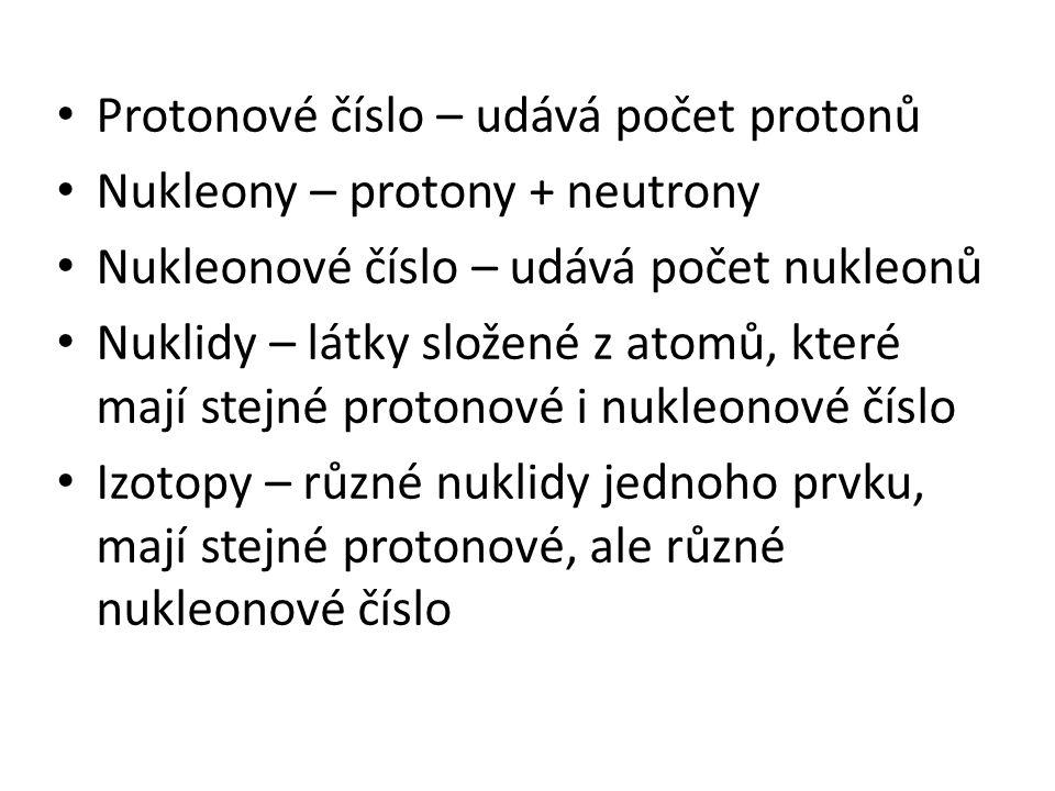 Z - protonové (atomové číslo) A - nukleonové (hmotnostní) číslo N = A - Z počet neutronů X prvek pojmy: izotop, nukleon, nuklid nuklidy: stabilní radioaktivní (rozpadají se a přitom se uvolňuje záření)