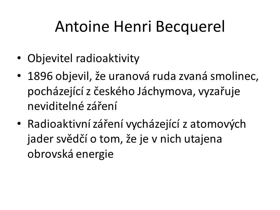 Antoine Henri Becquerel Objevitel radioaktivity 1896 objevil, že uranová ruda zvaná smolinec, pocházející z českého Jáchymova, vyzařuje neviditelné zá