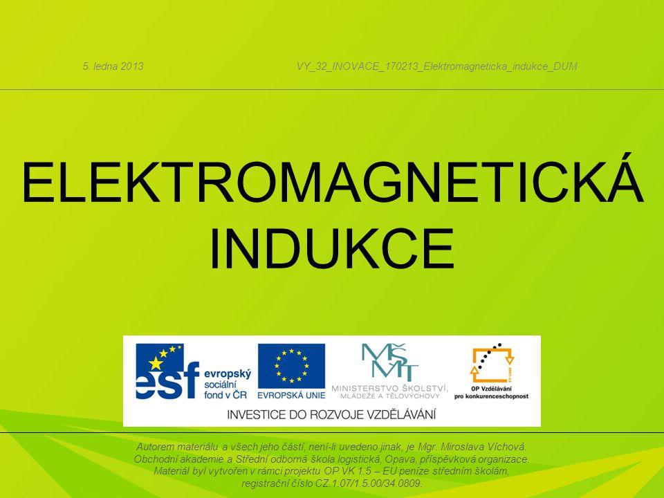 ELEKTROMAGNETICKÁ INDUKCE 5. ledna 2013VY_32_INOVACE_170213_Elektromagneticka_indukce_DUM Autorem materiálu a všech jeho částí, není-li uvedeno jinak,