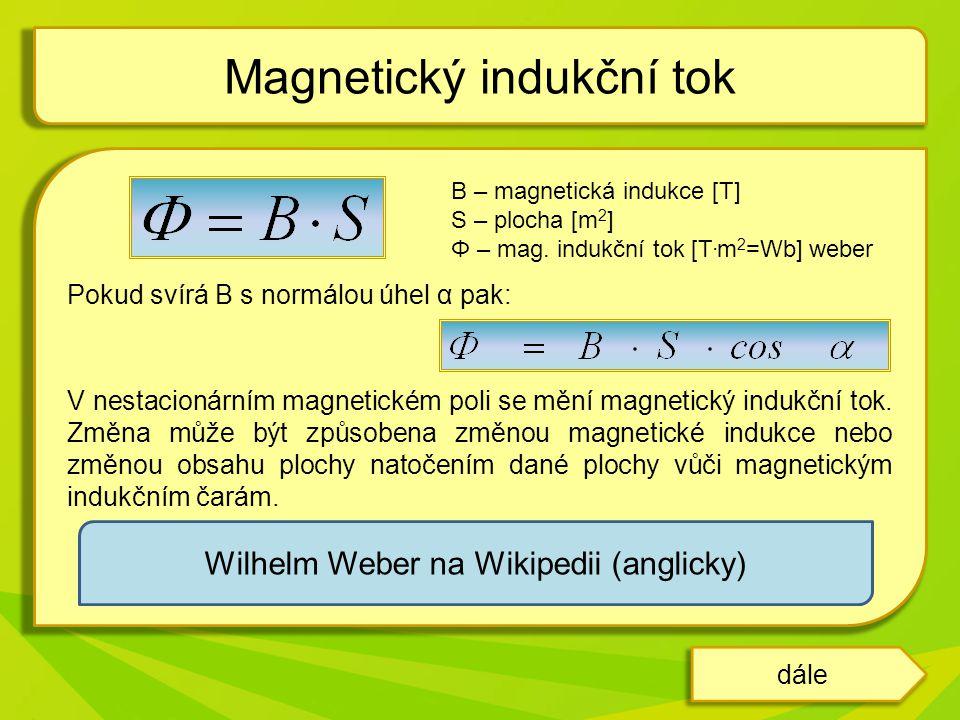 B – magnetická indukce [T] S – plocha [m 2 ] Φ – mag. indukční tok [T. m 2 =Wb] weber Pokud svírá B s normálou úhel α pak: V nestacionárním magnetické