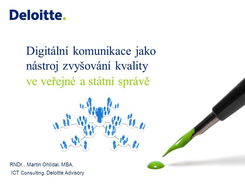 Digitální komunikace jako nástroj zvyšování kvality RNDr., Martin Ohlídal, MBA, ICT Consulting, Deloitte Advisory ve veřejné a státní správě