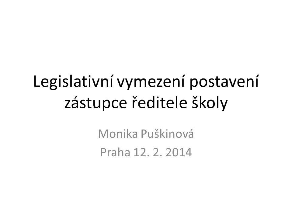 Legislativní vymezení postavení zástupce ředitele školy Monika Puškinová Praha 12. 2. 2014