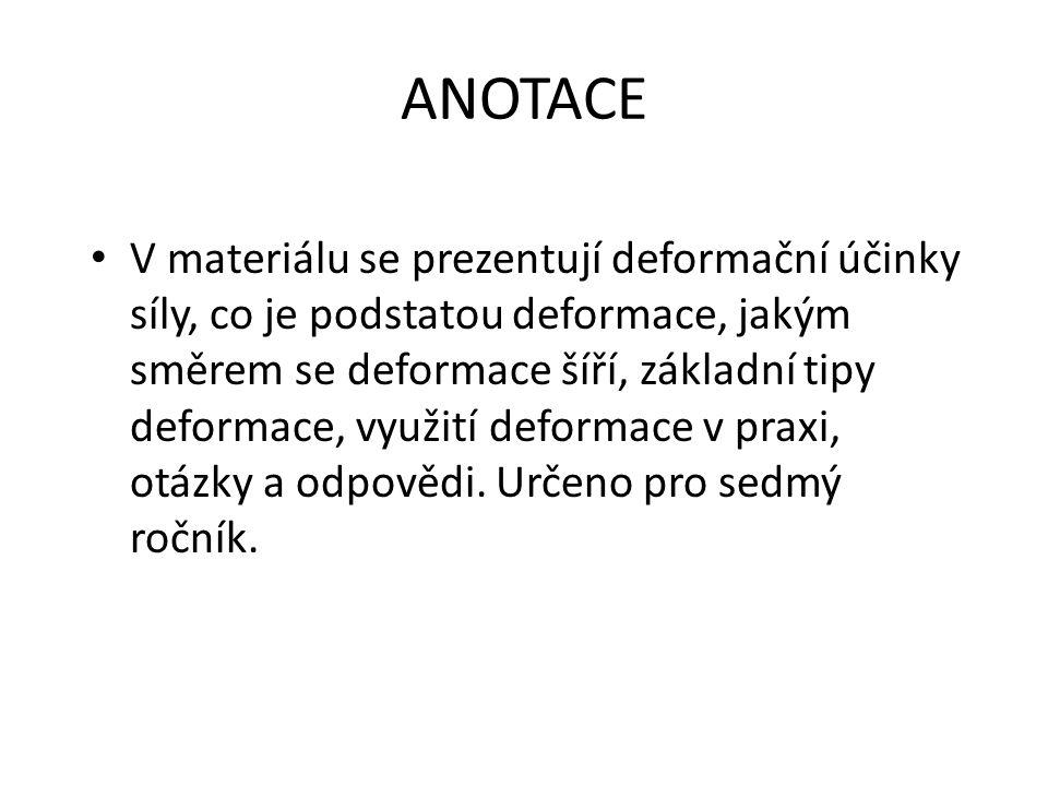 ANOTACE V materiálu se prezentují deformační účinky síly, co je podstatou deformace, jakým směrem se deformace šíří, základní tipy deformace, využití deformace v praxi, otázky a odpovědi.