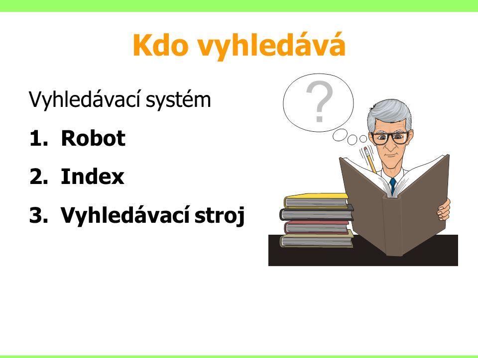 Kdo vyhledává Vyhledávací systém 1.Robot 2.Index 3.Vyhledávací stroj