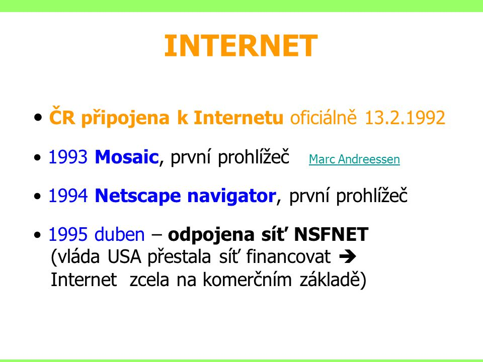 INTERNET ČR připojena k Internetu oficiálně 13.2.1992 1993 Mosaic, první prohlížeč Marc Andreessen Marc Andreessen 1994 Netscape navigator, první proh