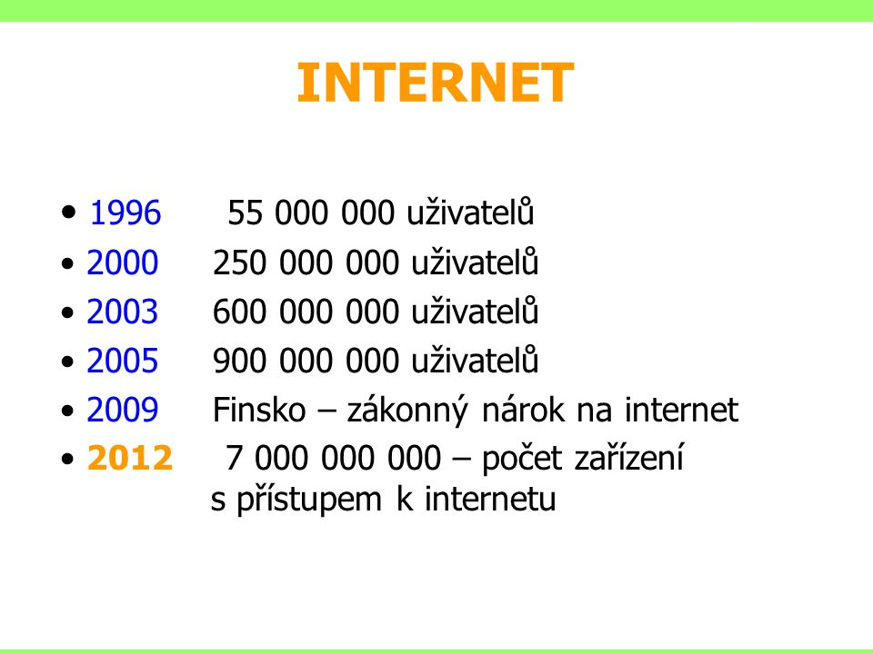 INTERNET 1996 55 000 000 uživatelů 2000 250 000 000 uživatelů 2003 600 000 000 uživatelů 2005 900 000 000 uživatelů 2009 Finsko – zákonný nárok na int