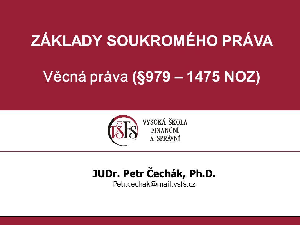 ZÁKLADY SOUKROMÉHO PRÁVA Věcná práva (§979 – 1475 NOZ) JUDr. Petr Čechák, Ph.D. Petr.cechak@mail.vsfs.cz