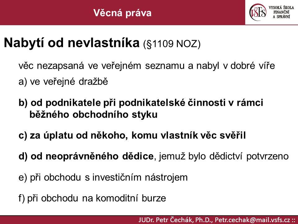 JUDr. Petr Čechák, Ph.D., Petr.cechak@mail.vsfs.cz :: Věcná práva Nabytí od nevlastníka (§1109 NOZ) věc nezapsaná ve veřejném seznamu a nabyl v dobré