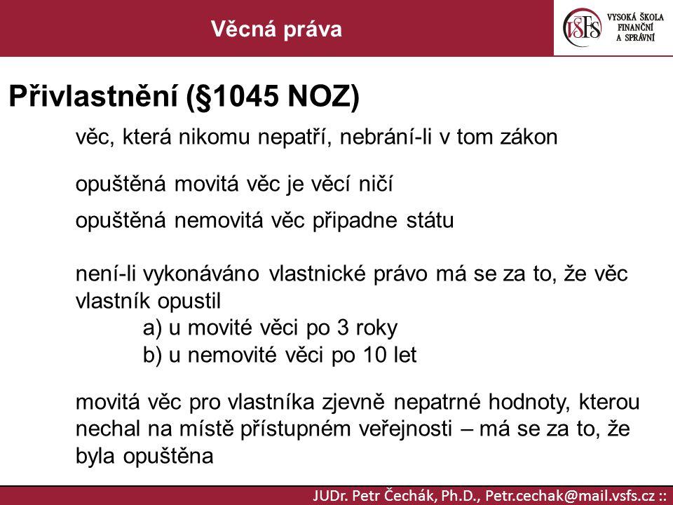 JUDr. Petr Čechák, Ph.D., Petr.cechak@mail.vsfs.cz :: Věcná práva Přivlastnění (§1045 NOZ) věc, která nikomu nepatří, nebrání-li v tom zákon opuštěná