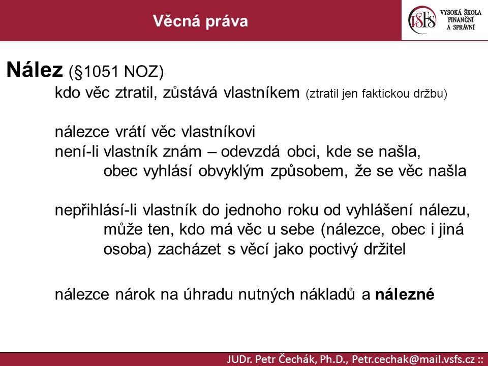 JUDr. Petr Čechák, Ph.D., Petr.cechak@mail.vsfs.cz :: Věcná práva Nález (§1051 NOZ) kdo věc ztratil, zůstává vlastníkem (ztratil jen faktickou držbu)