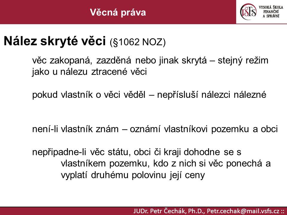 JUDr. Petr Čechák, Ph.D., Petr.cechak@mail.vsfs.cz :: Věcná práva Nález skryté věci (§1062 NOZ) věc zakopaná, zazděná nebo jinak skrytá – stejný režim