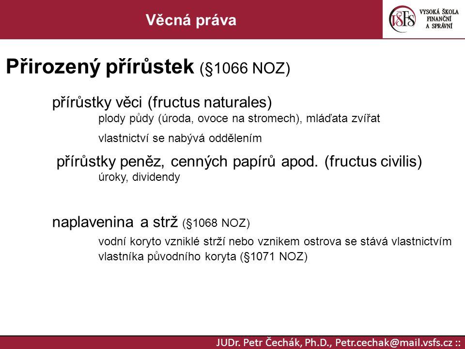 JUDr. Petr Čechák, Ph.D., Petr.cechak@mail.vsfs.cz :: Věcná práva Přirozený přírůstek (§1066 NOZ) přírůstky věci (fructus naturales) plody půdy (úroda
