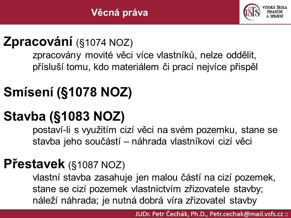 JUDr. Petr Čechák, Ph.D., Petr.cechak@mail.vsfs.cz :: Věcná práva Zpracování (§1074 NOZ) zpracovány movité věci více vlastníků, nelze oddělit, přísluš