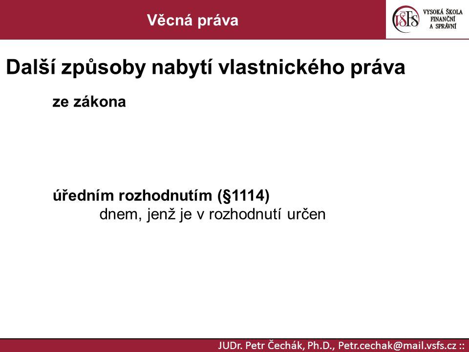 JUDr. Petr Čechák, Ph.D., Petr.cechak@mail.vsfs.cz :: Věcná práva Další způsoby nabytí vlastnického práva ze zákona úředním rozhodnutím (§1114) dnem,