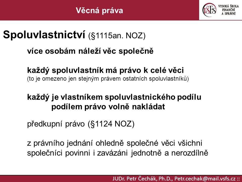 JUDr. Petr Čechák, Ph.D., Petr.cechak@mail.vsfs.cz :: Věcná práva Spoluvlastnictví (§1115an. NOZ) více osobám náleží věc společně každý spoluvlastník
