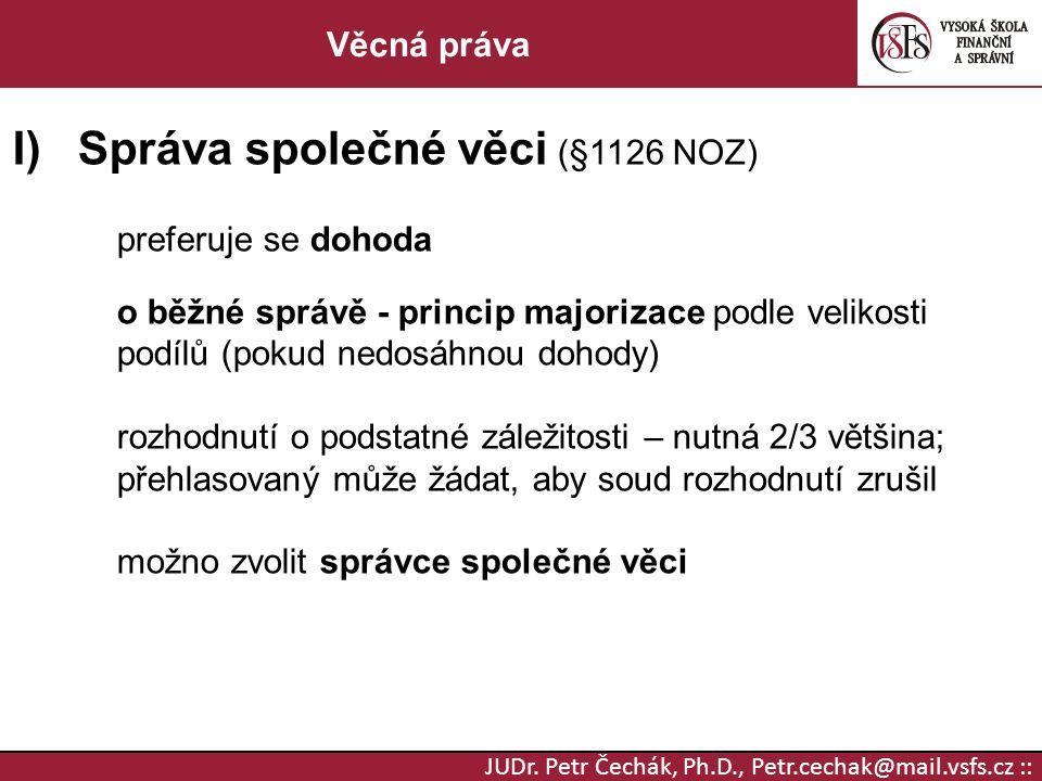 JUDr. Petr Čechák, Ph.D., Petr.cechak@mail.vsfs.cz :: Věcná práva I)Správa společné věci (§1126 NOZ) preferuje se dohoda o běžné správě - princip majo