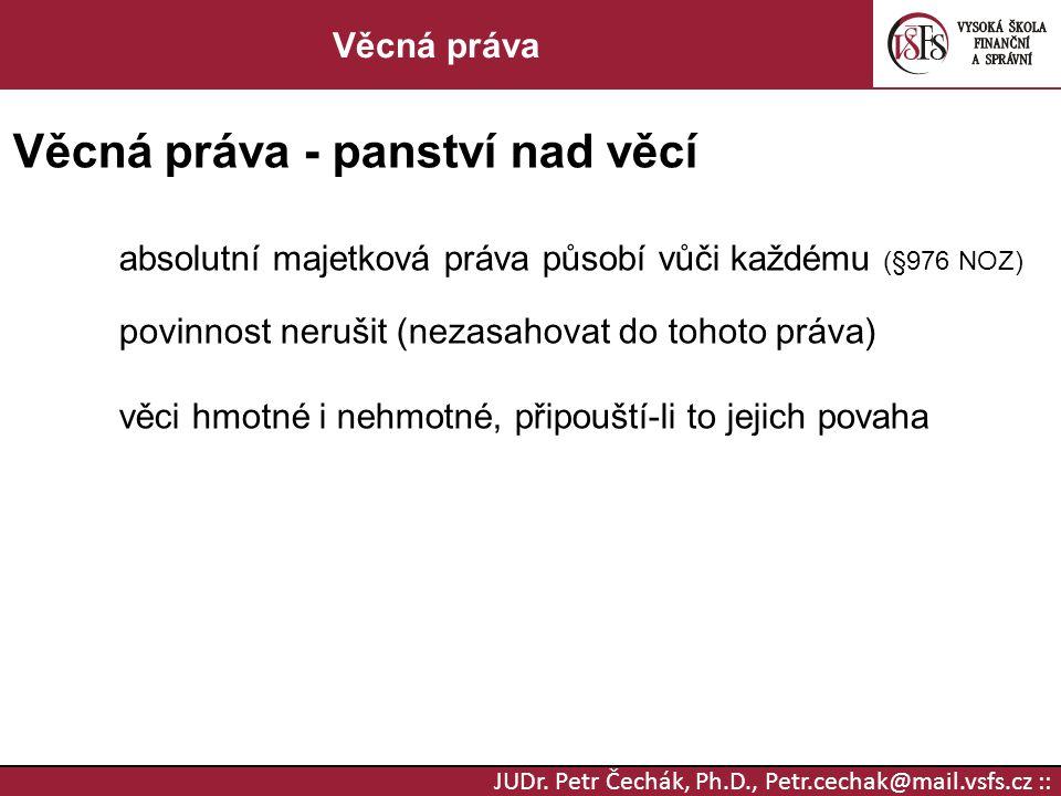 JUDr. Petr Čechák, Ph.D., Petr.cechak@mail.vsfs.cz :: Věcná práva Věcná práva - panství nad věcí absolutní majetková práva působí vůči každému (§976 N