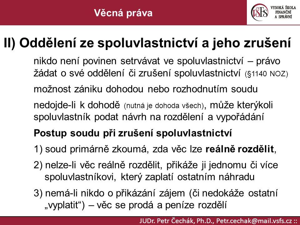 JUDr. Petr Čechák, Ph.D., Petr.cechak@mail.vsfs.cz :: Věcná práva II) Oddělení ze spoluvlastnictví a jeho zrušení nikdo není povinen setrvávat ve spol
