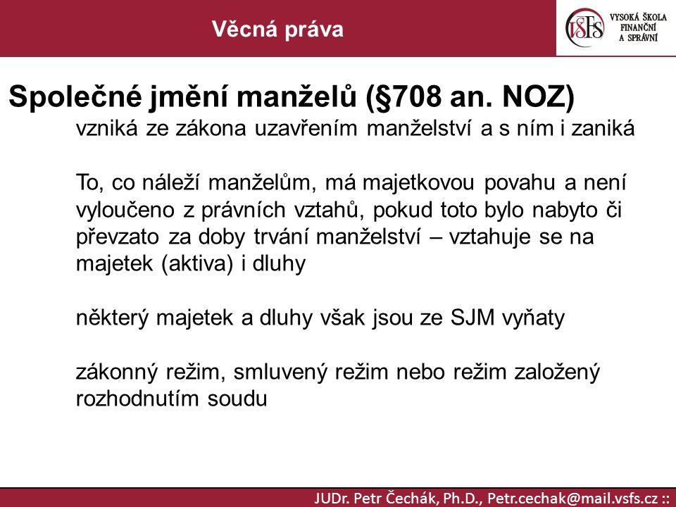JUDr. Petr Čechák, Ph.D., Petr.cechak@mail.vsfs.cz :: Věcná práva Společné jmění manželů (§708 an. NOZ) vzniká ze zákona uzavřením manželství a s ním