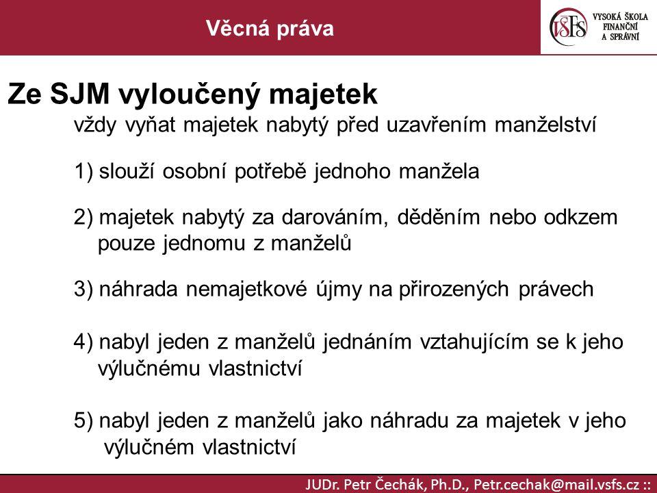 JUDr. Petr Čechák, Ph.D., Petr.cechak@mail.vsfs.cz :: Věcná práva Ze SJM vyloučený majetek vždy vyňat majetek nabytý před uzavřením manželství 1) slou