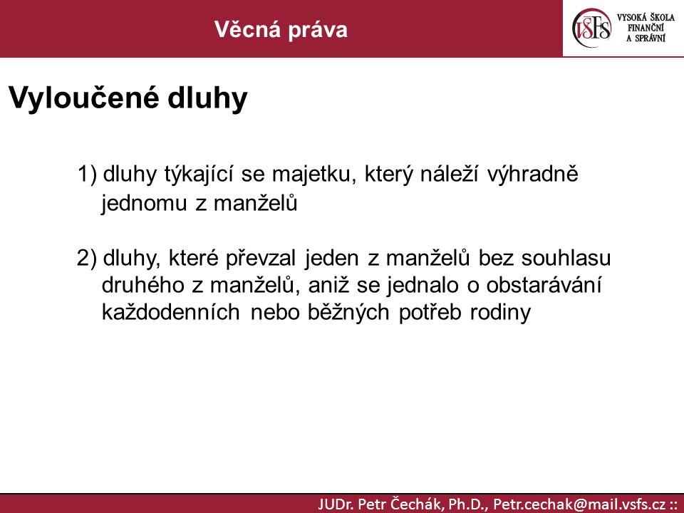 JUDr. Petr Čechák, Ph.D., Petr.cechak@mail.vsfs.cz :: Věcná práva Vyloučené dluhy 1) dluhy týkající se majetku, který náleží výhradně jednomu z manžel
