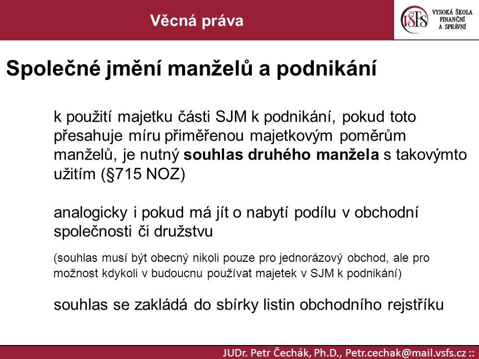 JUDr. Petr Čechák, Ph.D., Petr.cechak@mail.vsfs.cz :: Věcná práva Společné jmění manželů a podnikání k použití majetku části SJM k podnikání, pokud to