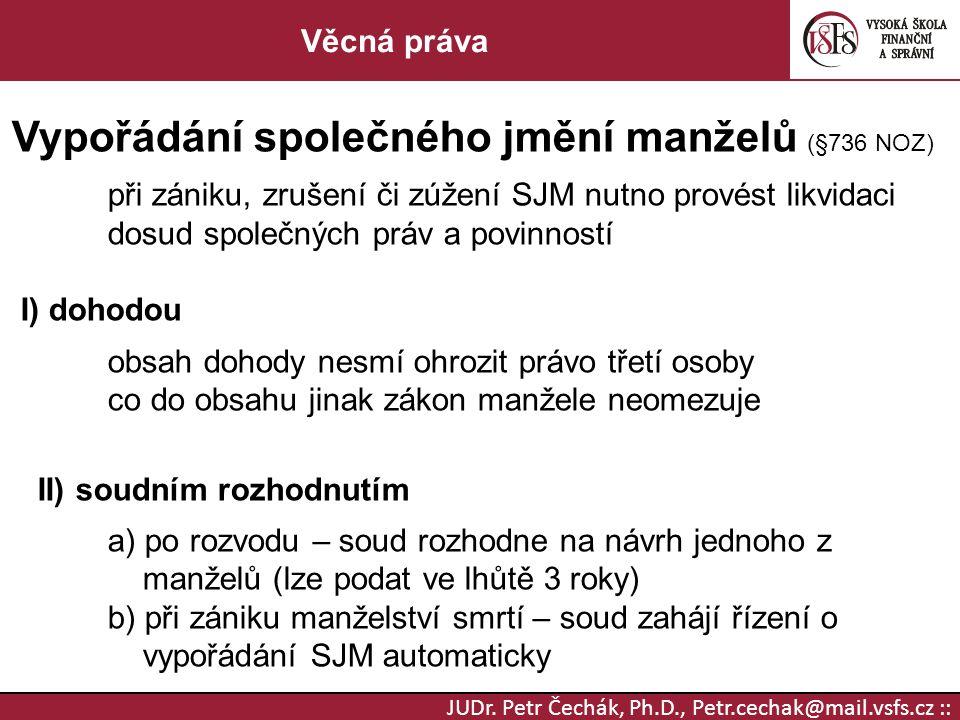 JUDr. Petr Čechák, Ph.D., Petr.cechak@mail.vsfs.cz :: Věcná práva Vypořádání společného jmění manželů (§736 NOZ) při zániku, zrušení či zúžení SJM nut