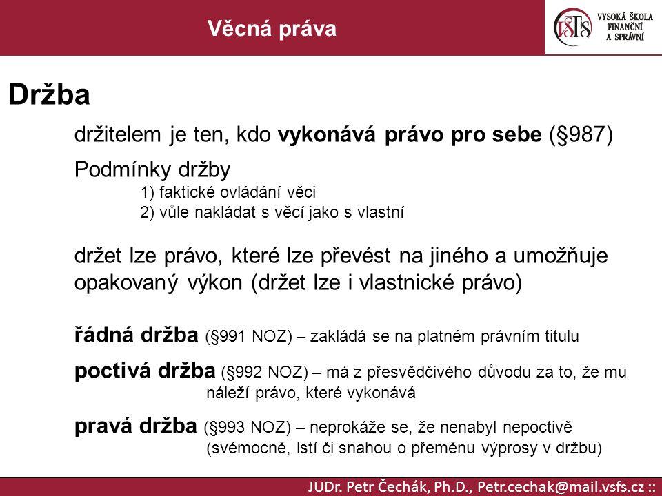 JUDr. Petr Čechák, Ph.D., Petr.cechak@mail.vsfs.cz :: Věcná práva Držba držitelem je ten, kdo vykonává právo pro sebe (§987) Podmínky držby 1) faktick