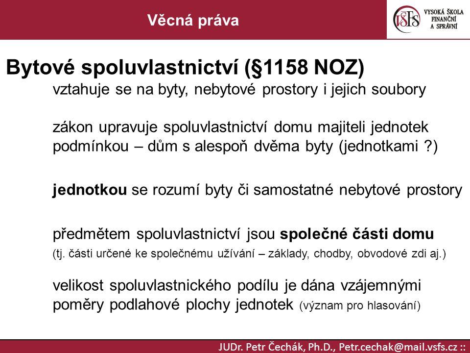 JUDr. Petr Čechák, Ph.D., Petr.cechak@mail.vsfs.cz :: Věcná práva Bytové spoluvlastnictví (§1158 NOZ) vztahuje se na byty, nebytové prostory i jejich