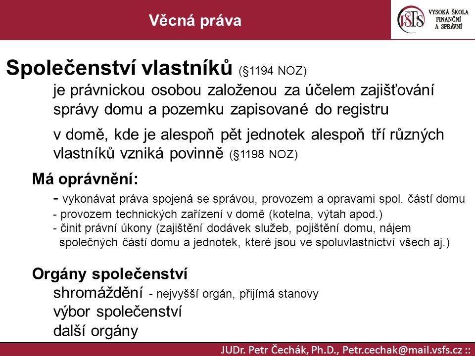 JUDr. Petr Čechák, Ph.D., Petr.cechak@mail.vsfs.cz :: Věcná práva Společenství vlastníků (§1194 NOZ) je právnickou osobou založenou za účelem zajišťov