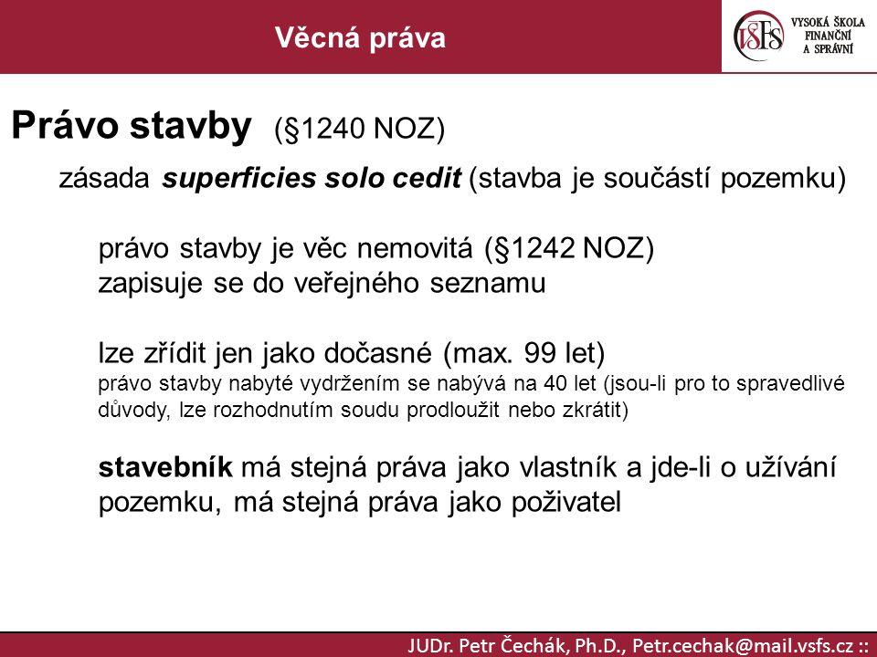JUDr. Petr Čechák, Ph.D., Petr.cechak@mail.vsfs.cz :: Věcná práva Právo stavby (§1240 NOZ) zásada superficies solo cedit (stavba je součástí pozemku)