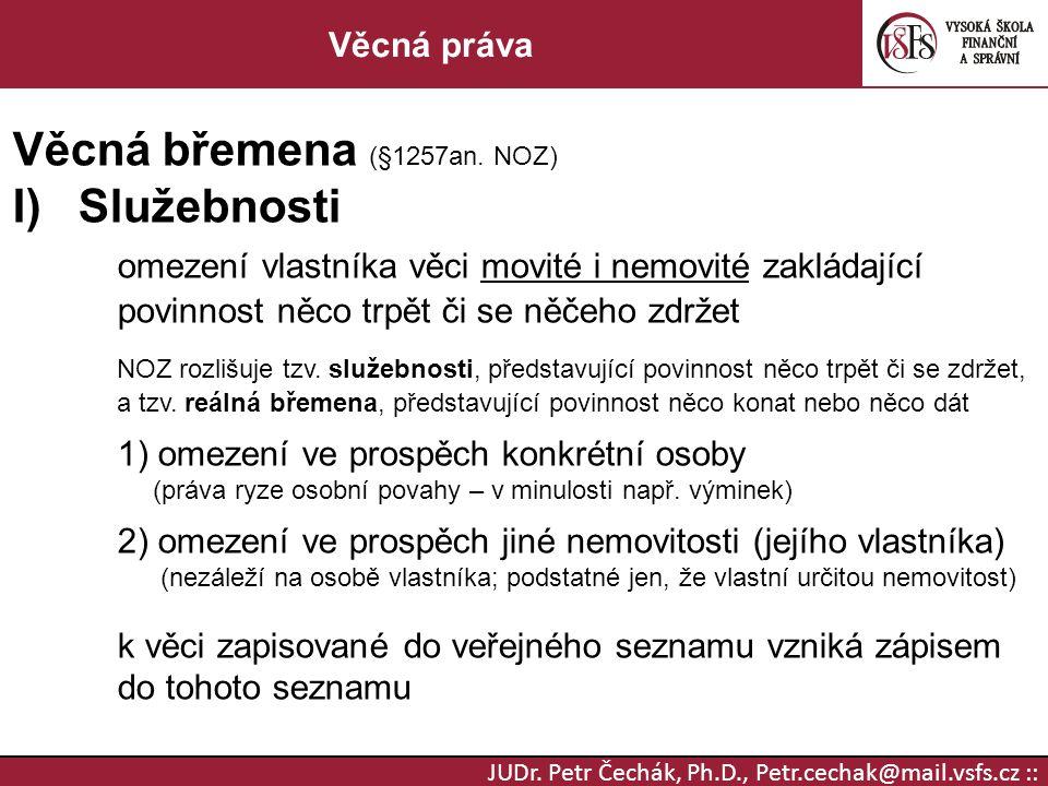 JUDr. Petr Čechák, Ph.D., Petr.cechak@mail.vsfs.cz :: Věcná práva Věcná břemena (§1257an. NOZ) I)Služebnosti omezení vlastníka věci movité i nemovité