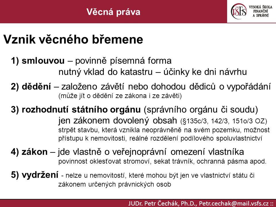 JUDr. Petr Čechák, Ph.D., Petr.cechak@mail.vsfs.cz :: Věcná práva Vznik věcného břemene 1) smlouvou – povinně písemná forma nutný vklad do katastru –
