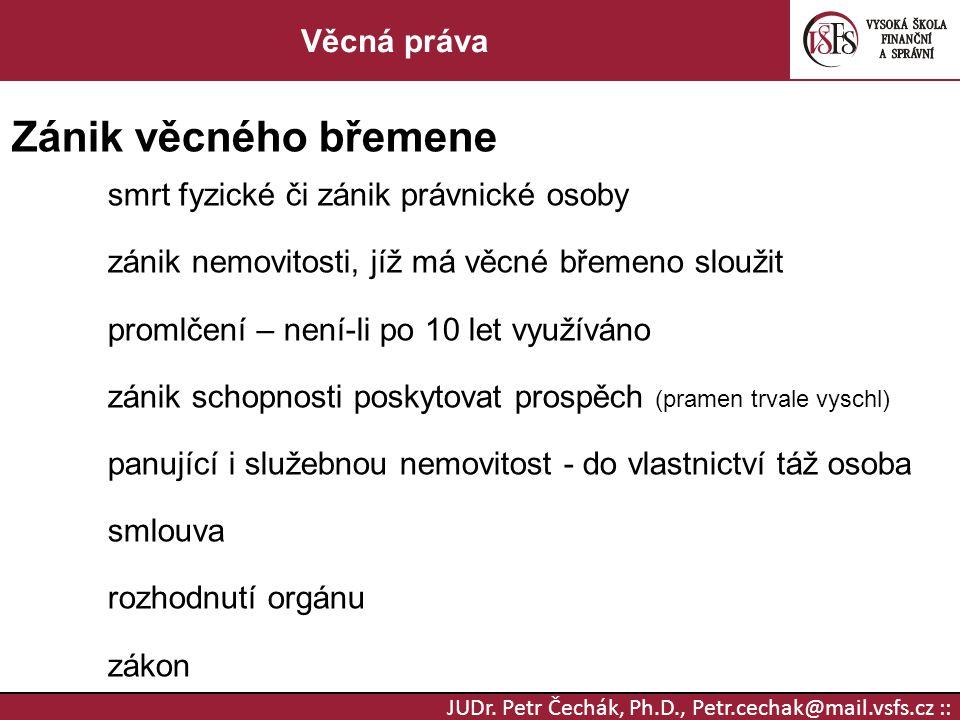 JUDr. Petr Čechák, Ph.D., Petr.cechak@mail.vsfs.cz :: Věcná práva Zánik věcného břemene smrt fyzické či zánik právnické osoby zánik nemovitosti, jíž m
