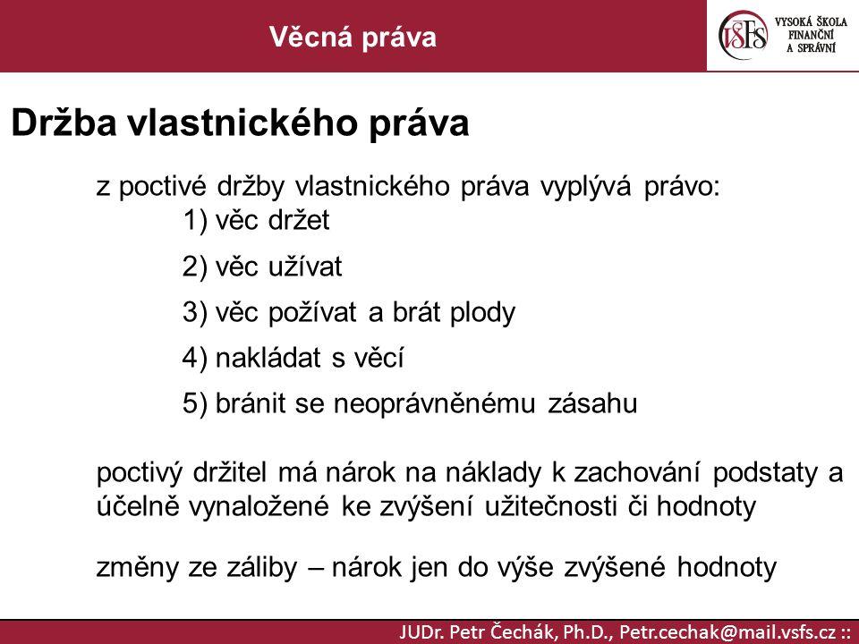 JUDr. Petr Čechák, Ph.D., Petr.cechak@mail.vsfs.cz :: Věcná práva Držba vlastnického práva z poctivé držby vlastnického práva vyplývá právo: 1) věc dr
