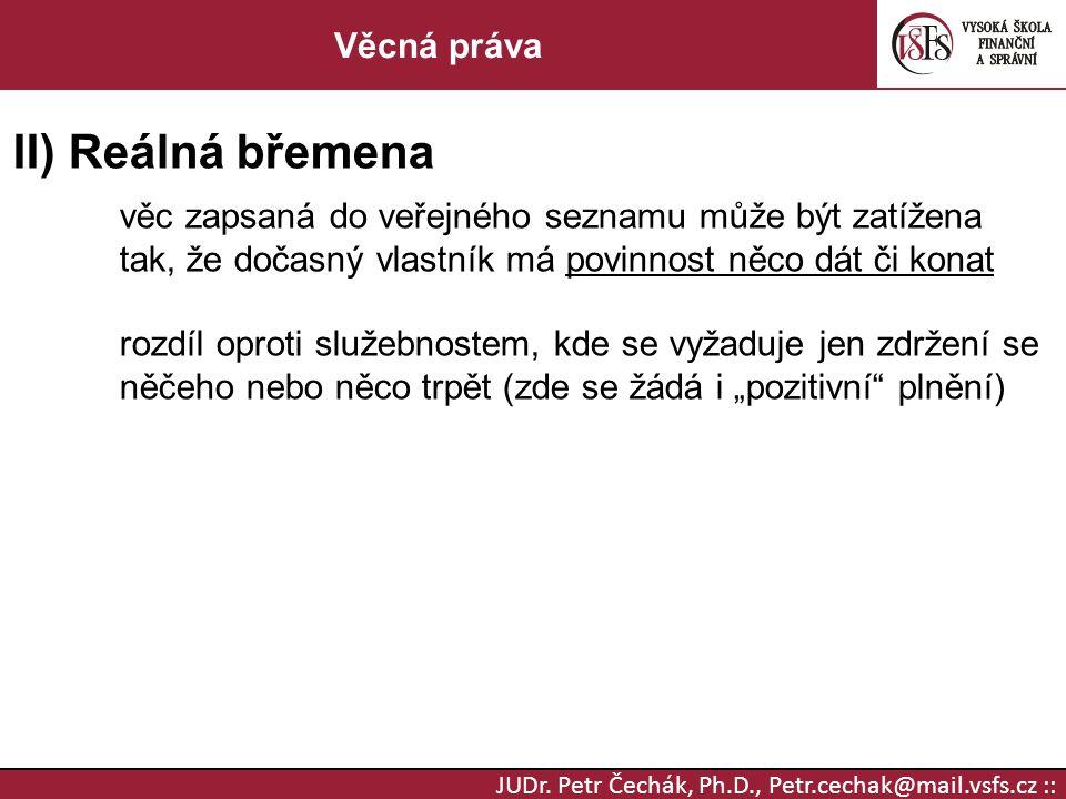 JUDr. Petr Čechák, Ph.D., Petr.cechak@mail.vsfs.cz :: Věcná práva II) Reálná břemena věc zapsaná do veřejného seznamu může být zatížena tak, že dočasn