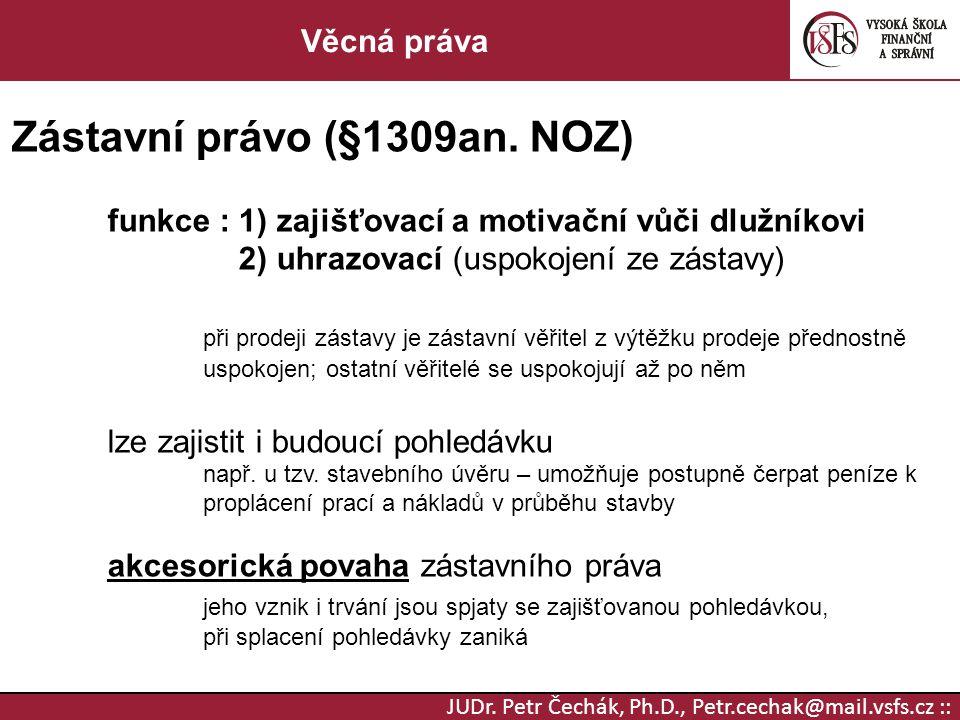 JUDr. Petr Čechák, Ph.D., Petr.cechak@mail.vsfs.cz :: Věcná práva Zástavní právo (§1309an. NOZ) funkce : 1) zajišťovací a motivační vůči dlužníkovi 2)