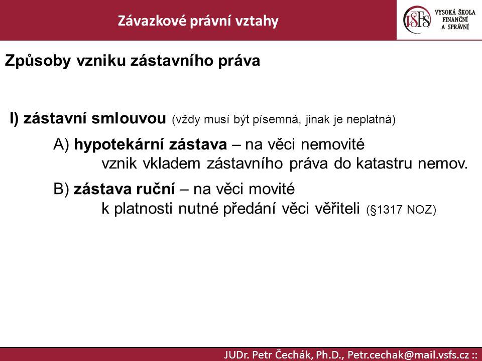 JUDr. Petr Čechák, Ph.D., Petr.cechak@mail.vsfs.cz :: Závazkové právní vztahy Způsoby vzniku zástavního práva I) zástavní smlouvou (vždy musí být píse
