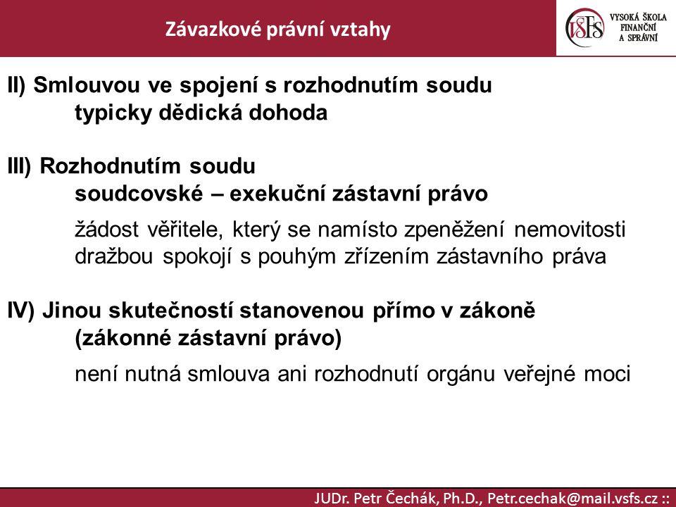 JUDr. Petr Čechák, Ph.D., Petr.cechak@mail.vsfs.cz :: Závazkové právní vztahy II) Smlouvou ve spojení s rozhodnutím soudu typicky dědická dohoda III)