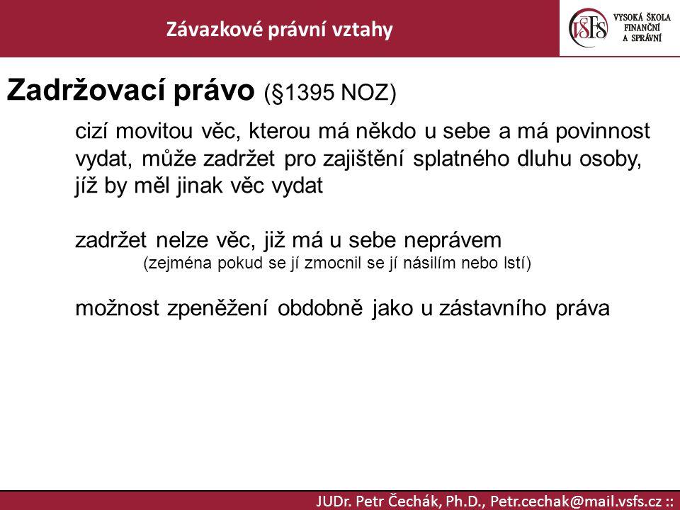 JUDr. Petr Čechák, Ph.D., Petr.cechak@mail.vsfs.cz :: Závazkové právní vztahy Zadržovací právo (§1395 NOZ) cizí movitou věc, kterou má někdo u sebe a