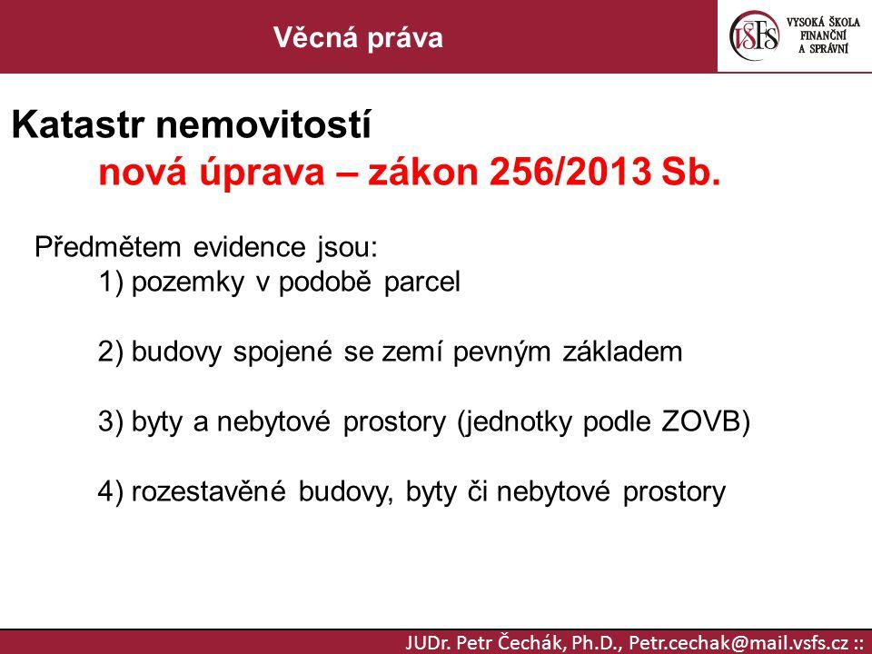 JUDr. Petr Čechák, Ph.D., Petr.cechak@mail.vsfs.cz :: Věcná práva Katastr nemovitostí nová úprava – zákon 256/2013 Sb. Předmětem evidence jsou: 1) poz