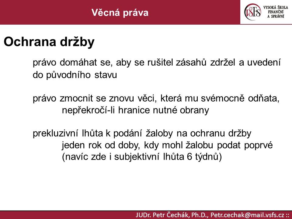 JUDr. Petr Čechák, Ph.D., Petr.cechak@mail.vsfs.cz :: Věcná práva Ochrana držby právo domáhat se, aby se rušitel zásahů zdržel a uvedení do původního