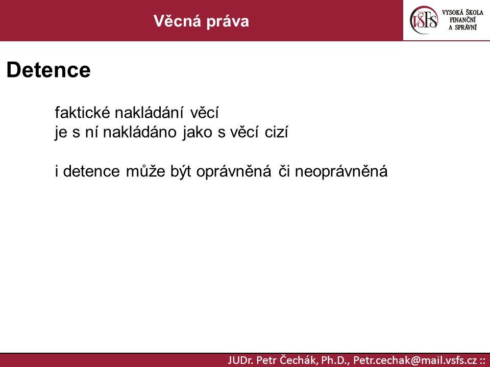 JUDr. Petr Čechák, Ph.D., Petr.cechak@mail.vsfs.cz :: Věcná práva Detence faktické nakládání věcí je s ní nakládáno jako s věcí cizí i detence může bý