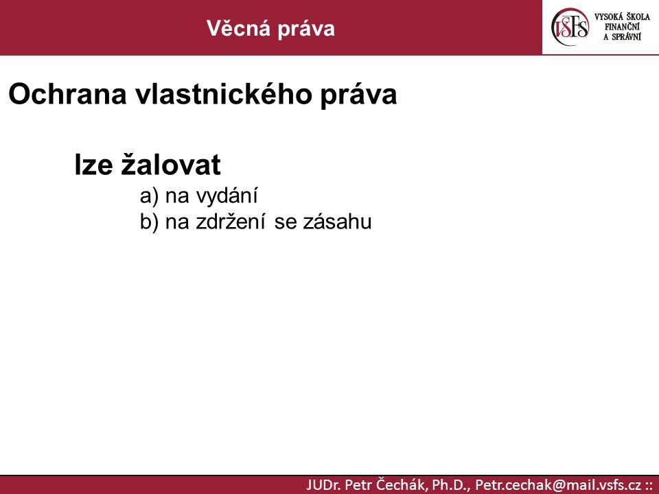 JUDr. Petr Čechák, Ph.D., Petr.cechak@mail.vsfs.cz :: Věcná práva Ochrana vlastnického práva lze žalovat a) na vydání b) na zdržení se zásahu