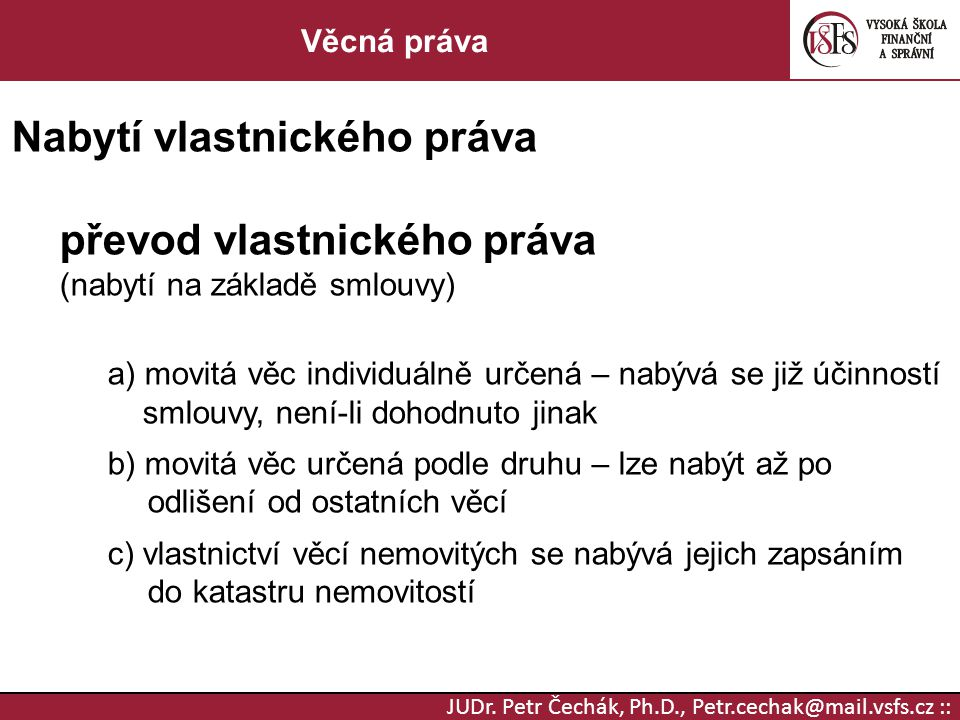 JUDr. Petr Čechák, Ph.D., Petr.cechak@mail.vsfs.cz :: Věcná práva Nabytí vlastnického práva převod vlastnického práva (nabytí na základě smlouvy) a) m