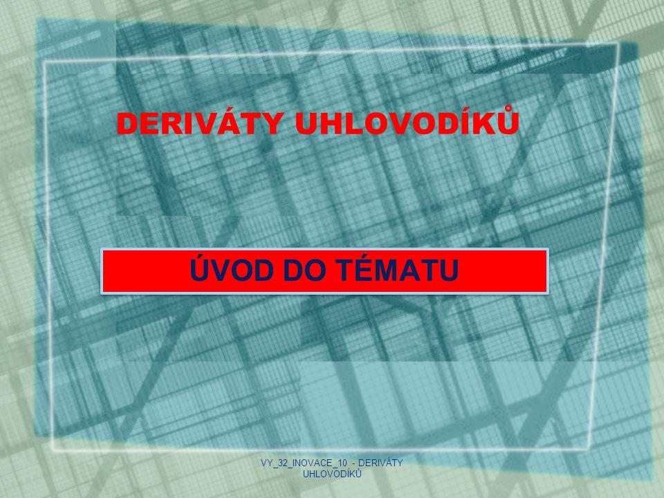 DERIVÁTY UHLOVODÍKŮ ÚVOD DO TÉMATU VY_32_INOVACE_10 - DERIVÁTY UHLOVODÍKŮ