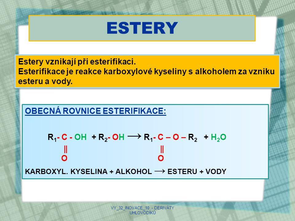 ESTERY VY_32_INOVACE_10 - DERIVÁTY UHLOVODÍKŮ Estery vznikají při esterifikaci. Esterifikace je reakce karboxylové kyseliny s alkoholem za vzniku este