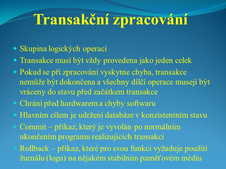 Transakční zpracování Skupina logických operací Transakce musí být vždy provedena jako jeden celek Pokud se při zpracování vyskytne chyba, transakce n